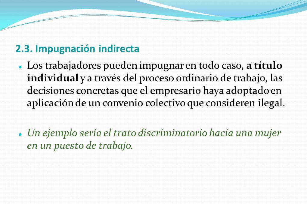 2.3. Impugnación indirecta Los trabajadores pueden impugnar en todo caso, a título individual y a través del proceso ordinario de trabajo, las decisio