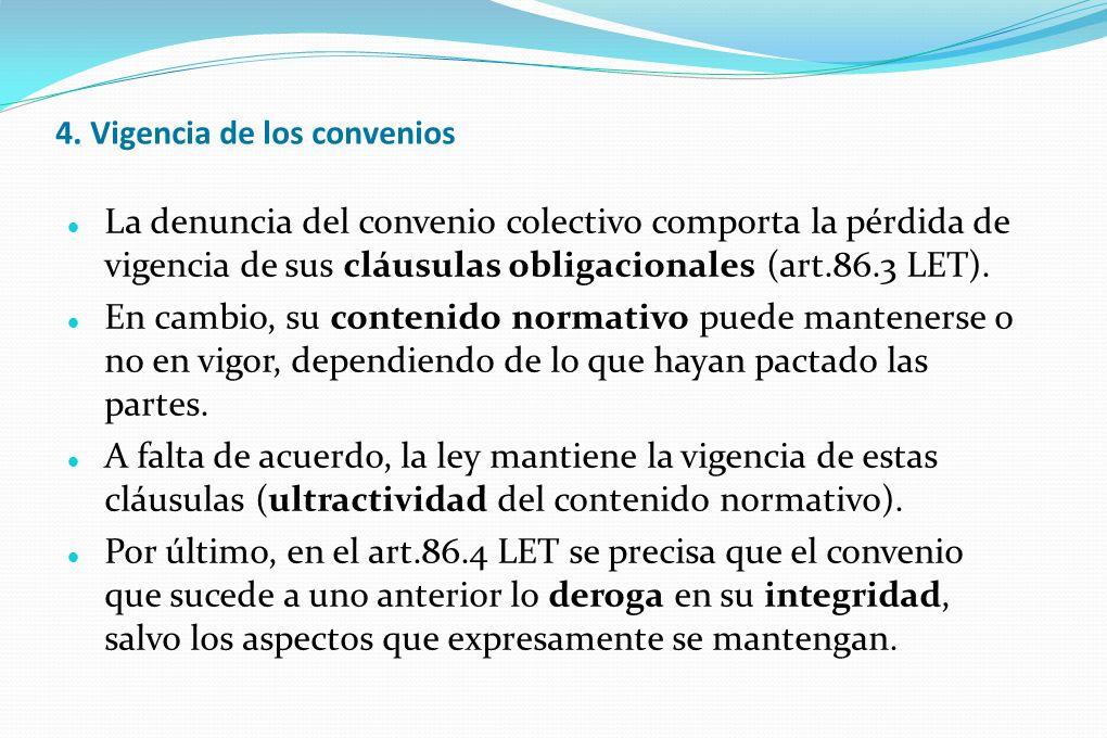 4. Vigencia de los convenios La denuncia del convenio colectivo comporta la pérdida de vigencia de sus cláusulas obligacionales (art.86.3 LET). En cam
