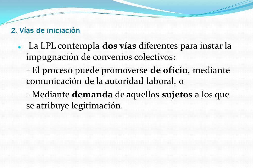 2. Vías de iniciación La LPL contempla dos vías diferentes para instar la impugnación de convenios colectivos: - El proceso puede promoverse de oficio