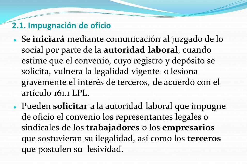 2.1. Impugnación de oficio Se iniciará mediante comunicación al juzgado de lo social por parte de la autoridad laboral, cuando estime que el convenio,