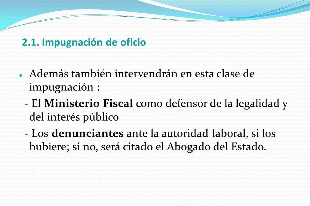 2.1. Impugnación de oficio Además también intervendrán en esta clase de impugnación : - El Ministerio Fiscal como defensor de la legalidad y del inter