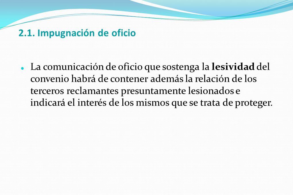 2.1. Impugnación de oficio La comunicación de oficio que sostenga la lesividad del convenio habrá de contener además la relación de los terceros recla