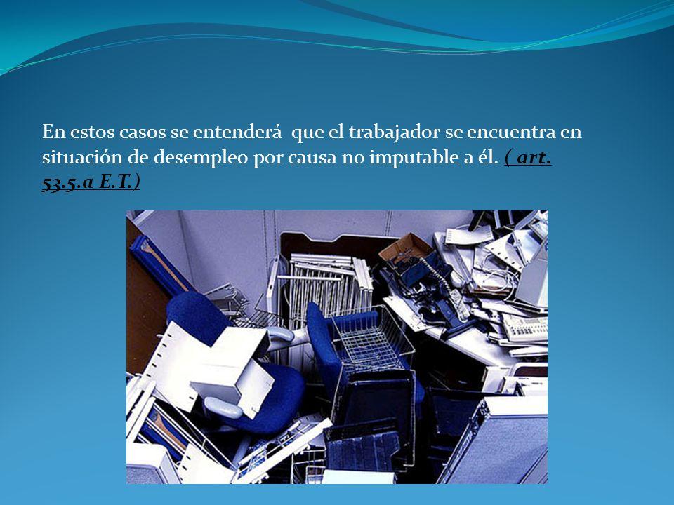 En estos casos se entenderá que el trabajador se encuentra en situación de desempleo por causa no imputable a él. ( art. 53.5.a E.T.)