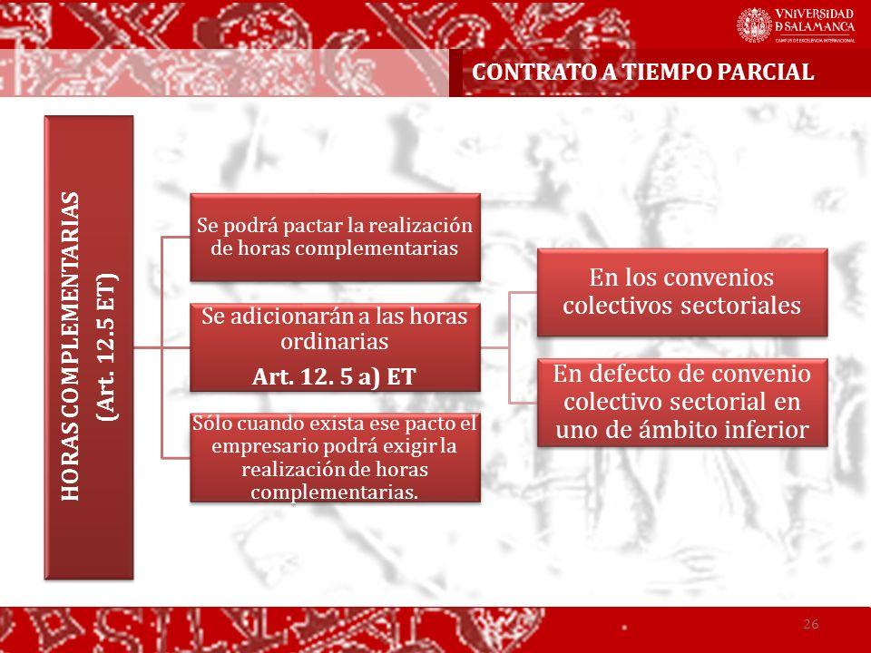 HORAS COMPLEMENTARIAS (Art. 12.5 ET) Se podrá pactar la realización de horas complementarias Se adicionarán a las horas ordinarias Art. 12. 5 a) ET En