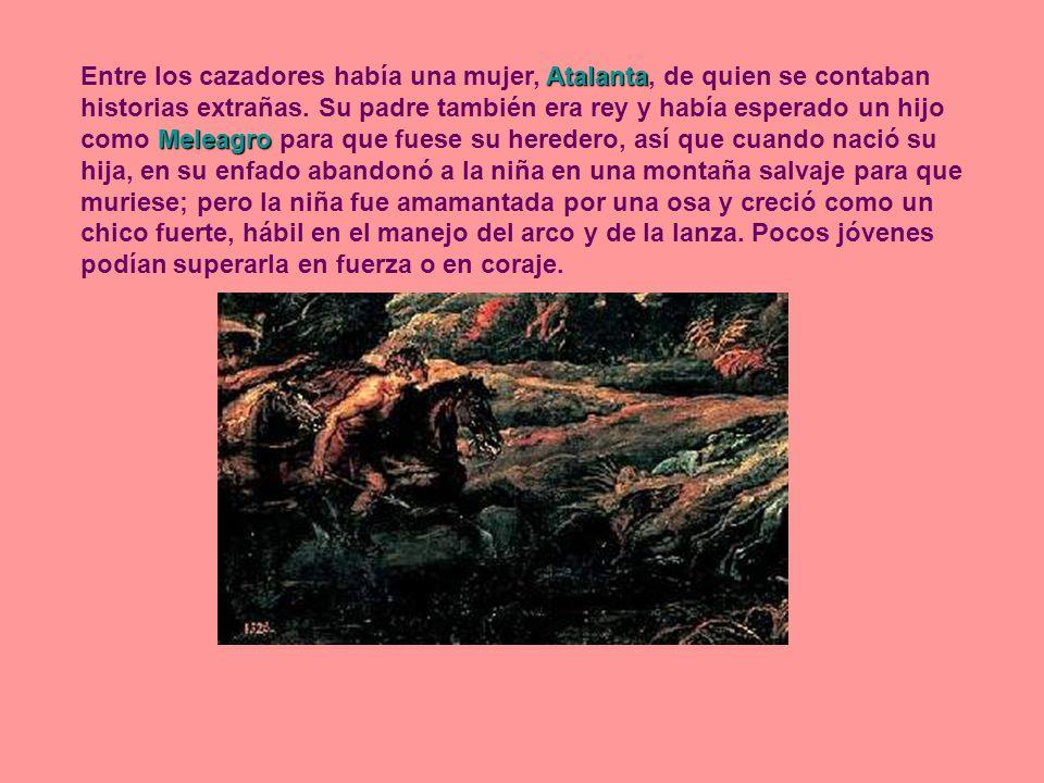 Atalanta Meleagro Entre los cazadores había una mujer, Atalanta, de quien se contaban historias extrañas. Su padre también era rey y había esperado un