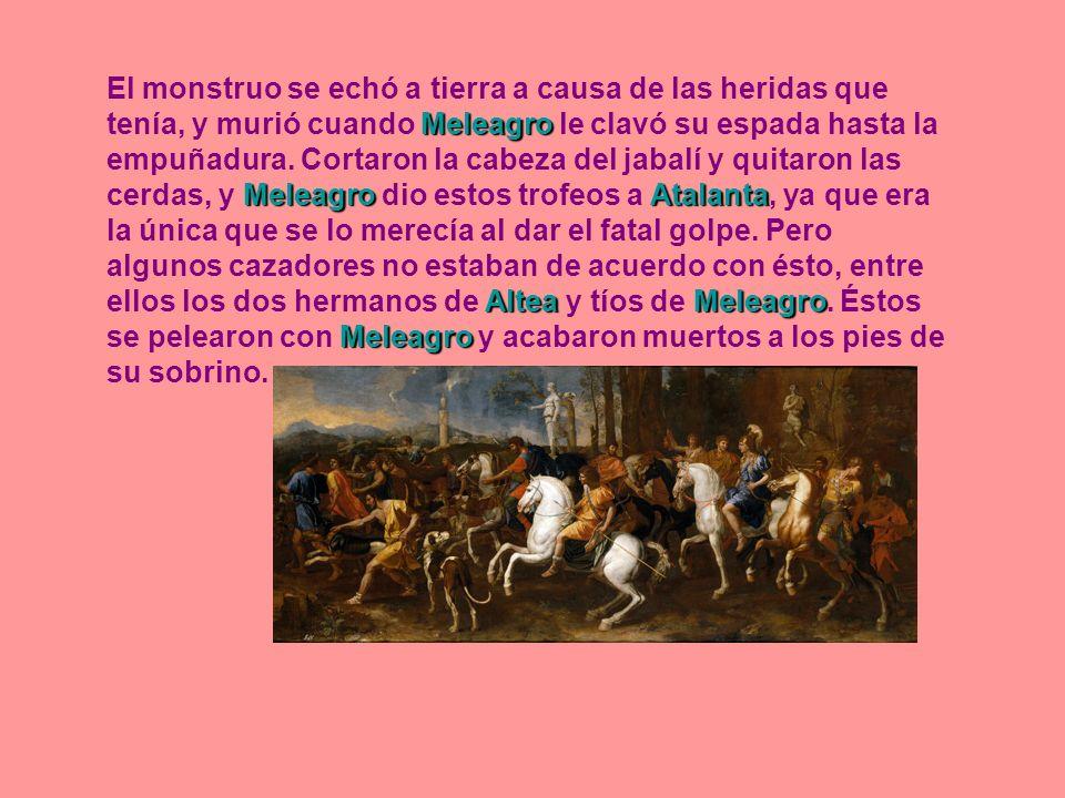 Meleagro Meleagro Atalanta AlteaMeleagro Meleagro El monstruo se echó a tierra a causa de las heridas que tenía, y murió cuando Meleagro le clavó su e