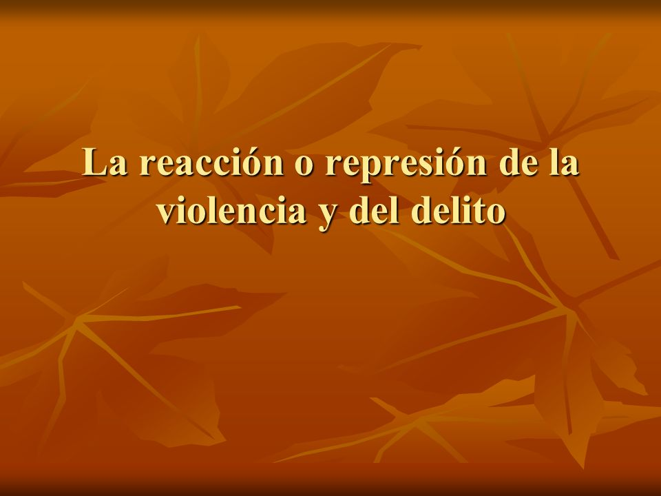 La reacción o represión de la violencia y del delito