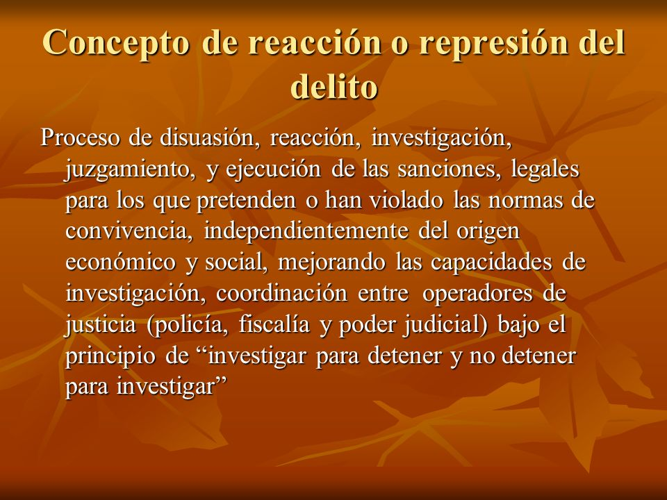 Concepto de reacción o represión del delito Proceso de disuasión, reacción, investigación, juzgamiento, y ejecución de las sanciones, legales para los