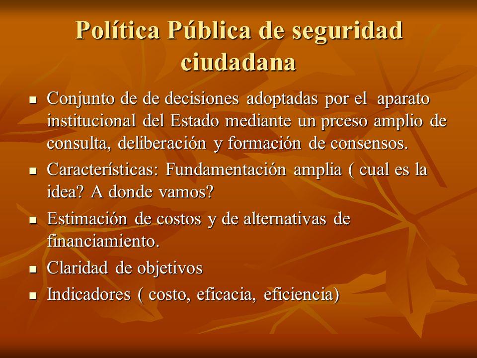 Política Pública de seguridad ciudadana Conjunto de de decisiones adoptadas por el aparato institucional del Estado mediante un prceso amplio de consu