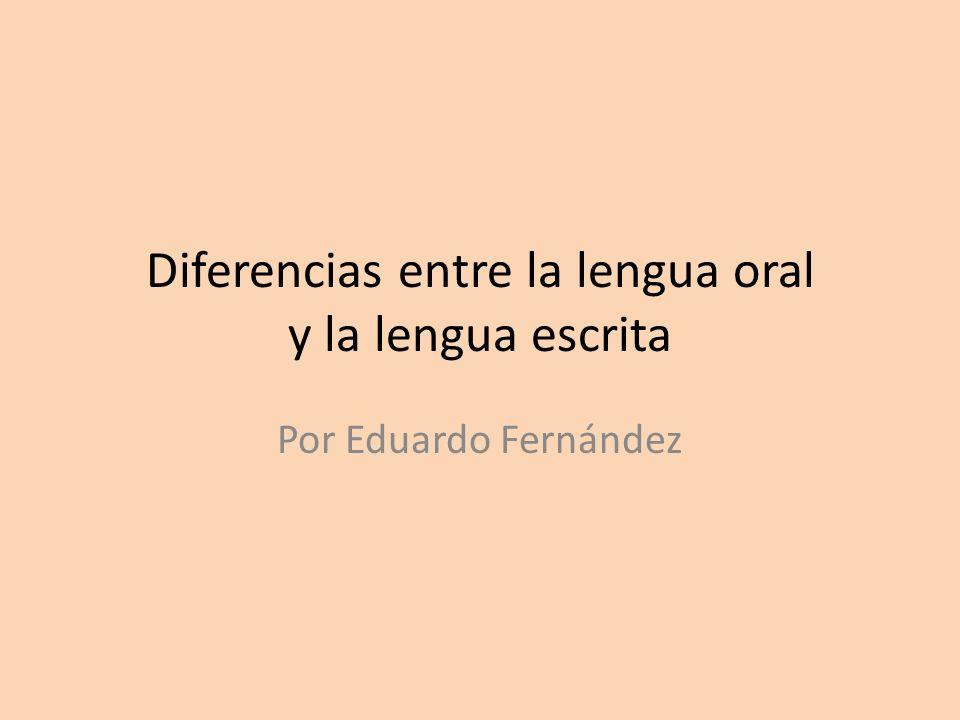 Diferencias entre la lengua oral y la lengua escrita Por Eduardo Fernández