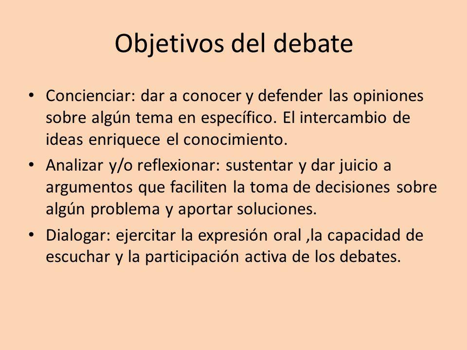 Objetivos del debate Concienciar: dar a conocer y defender las opiniones sobre algún tema en específico. El intercambio de ideas enriquece el conocimi