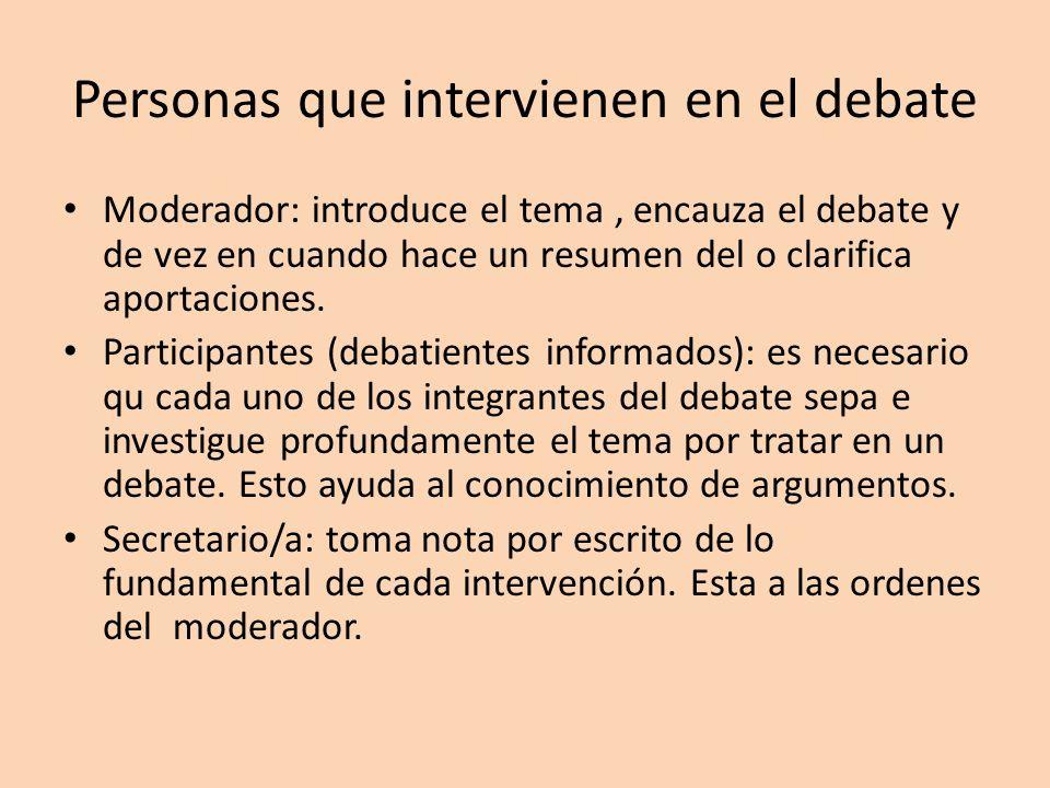 Personas que intervienen en el debate Moderador: introduce el tema, encauza el debate y de vez en cuando hace un resumen del o clarifica aportaciones.