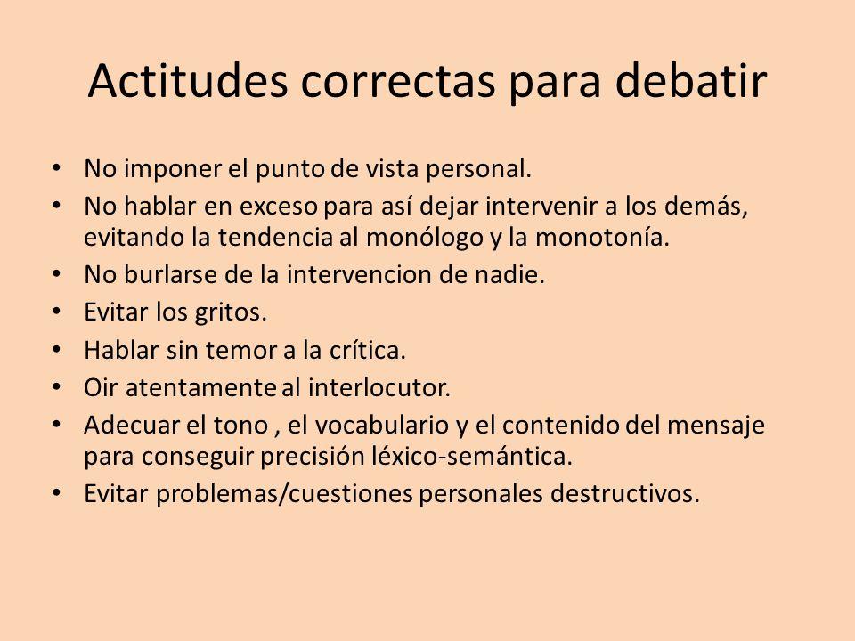 Actitudes correctas para debatir No imponer el punto de vista personal. No hablar en exceso para así dejar intervenir a los demás, evitando la tendenc