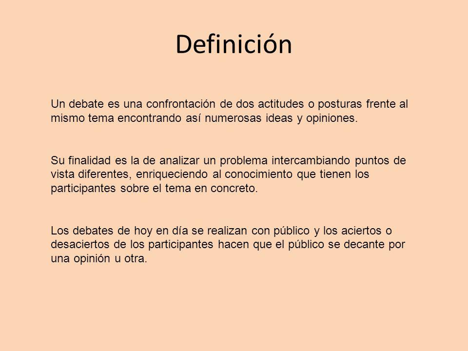 Definición Un debate es una confrontación de dos actitudes o posturas frente al mismo tema encontrando así numerosas ideas y opiniones. Su finalidad e