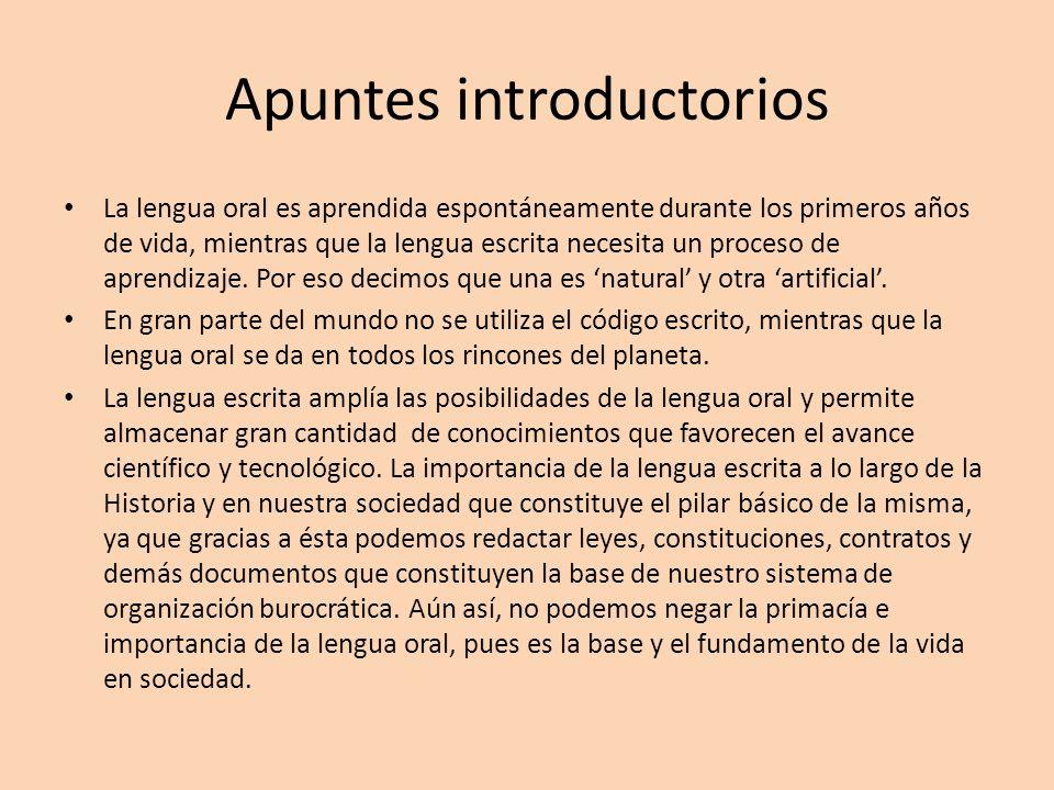 Apuntes introductorios La lengua oral es aprendida espontáneamente durante los primeros años de vida, mientras que la lengua escrita necesita un proce