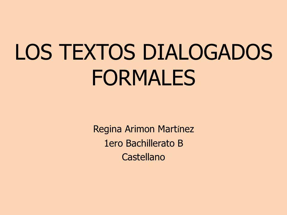 LOS TEXTOS DIALOGADOS FORMALES Regina Arimon Mart í nez 1ero Bachillerato B Castellano