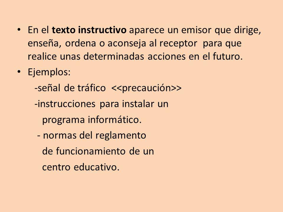 En el texto instructivo aparece un emisor que dirige, enseña, ordena o aconseja al receptor para que realice unas determinadas acciones en el futuro.