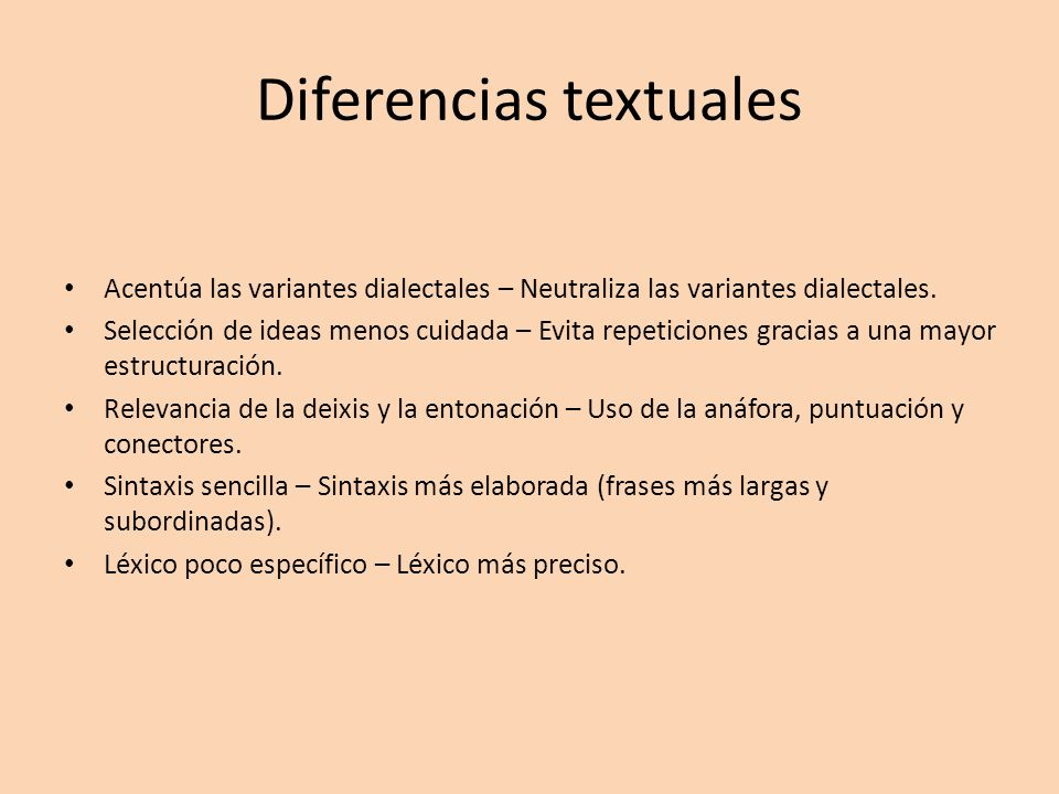 Diferencias textuales Acentúa las variantes dialectales – Neutraliza las variantes dialectales. Selección de ideas menos cuidada – Evita repeticiones
