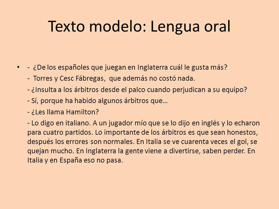 Texto modelo: Lengua oral - ¿De los españoles que juegan en Inglaterra cuál le gusta más? - Torres y Cesc Fábregas, que además no costó nada. - ¿Insul