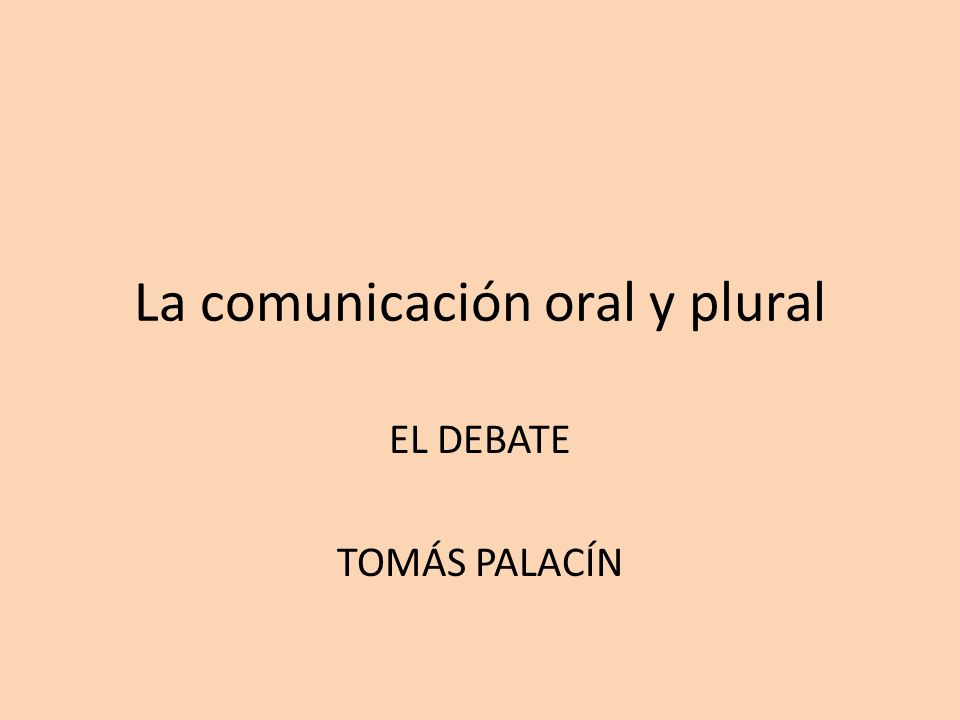 La comunicación oral y plural EL DEBATE TOMÁS PALACÍN
