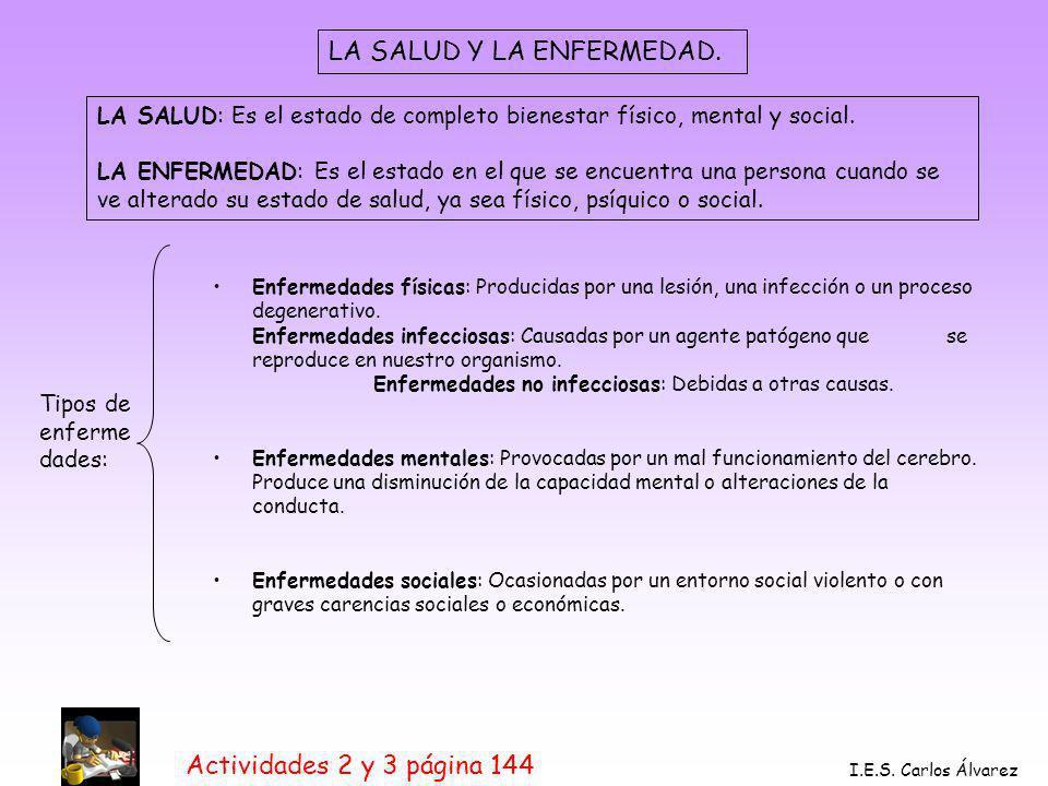 Actividades 2 y 3 página 144 I.E.S. Carlos Álvarez LA SALUD Y LA ENFERMEDAD. LA SALUD: Es el estado de completo bienestar físico, mental y social. LA
