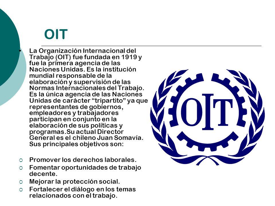 OIT La Organización Internacional del Trabajo (OIT) fue fundada en 1919 y fue la primera agencia de las Naciones Unidas. Es la institución mundial res