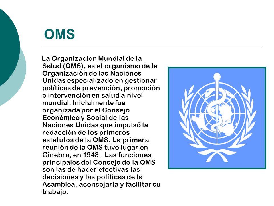 OMS La Organización Mundial de la Salud (OMS), es el organismo de la Organización de las Naciones Unidas especializado en gestionar políticas de preve