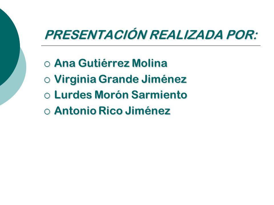 PRESENTACIÓN REALIZADA POR: Ana Gutiérrez Molina Virginia Grande Jiménez Lurdes Morón Sarmiento Antonio Rico Jiménez