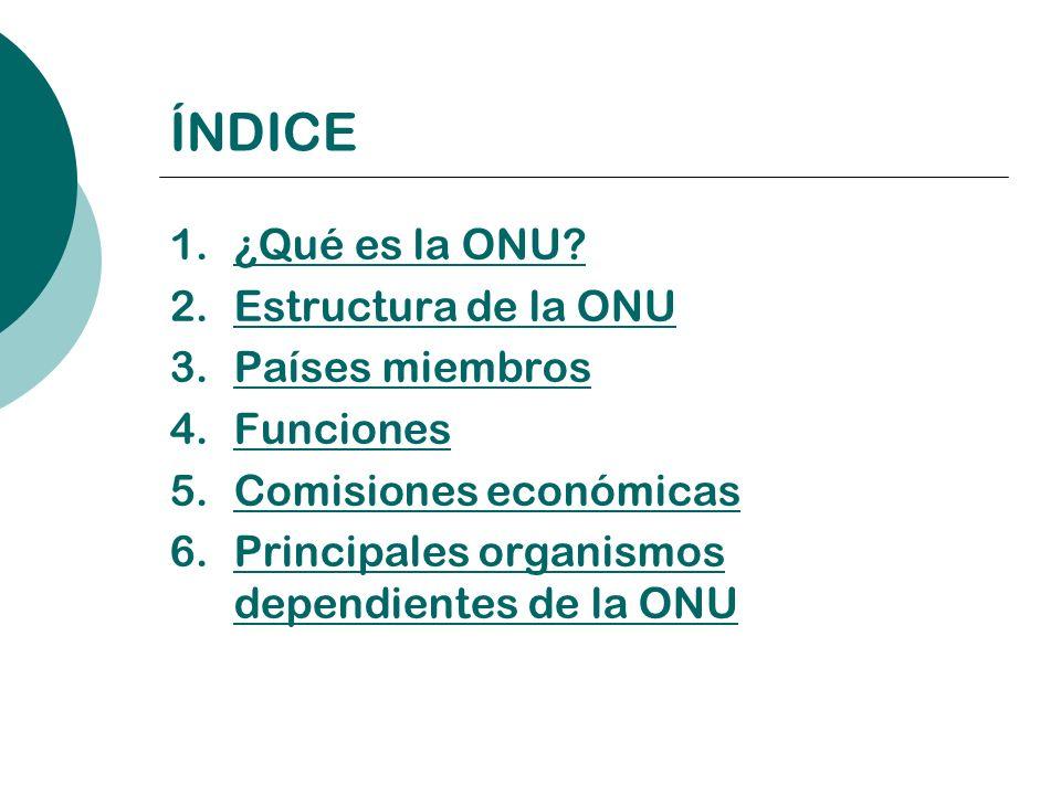 ÍNDICE 1.¿Qué es la ONU?¿Qué es la ONU? 2.Estructura de la ONUEstructura de la ONU 3.Países miembrosPaíses miembros 4.FuncionesFunciones 5.Comisiones