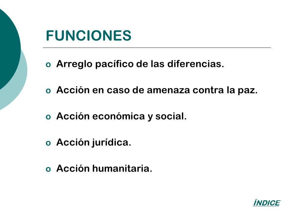 FUNCIONES o Arreglo pacífico de las diferencias. o Acción en caso de amenaza contra la paz. o Acción económica y social. o Acción jurídica. o Acción h