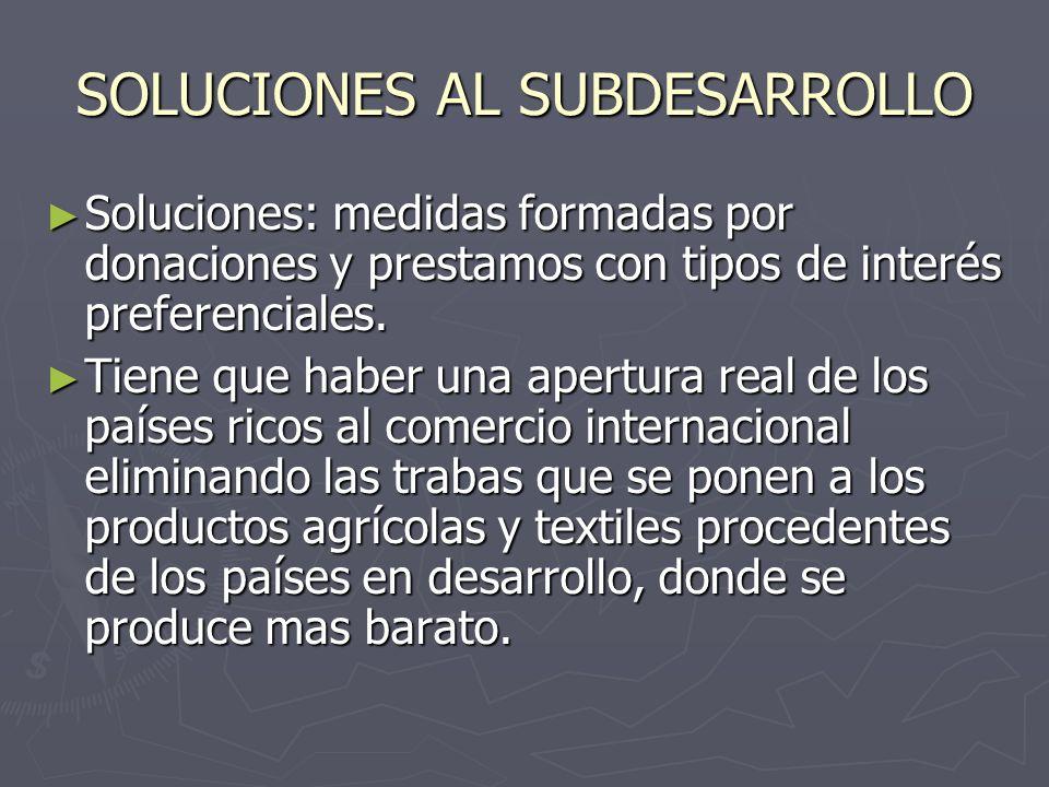 SOLUCIONES AL SUBDESARROLLO Soluciones: medidas formadas por donaciones y prestamos con tipos de interés preferenciales. Soluciones: medidas formadas