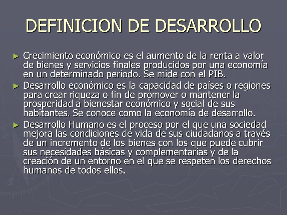 DEFINICION DE DESARROLLO Crecimiento económico es el aumento de la renta a valor de bienes y servicios finales producidos por una economía en un deter