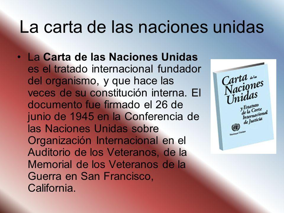La carta de las naciones unidas La Carta de las Naciones Unidas es el tratado internacional fundador del organismo, y que hace las veces de su constit