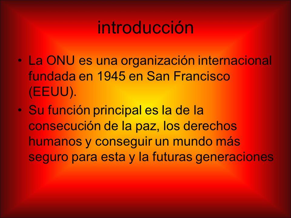 introducción La ONU es una organización internacional fundada en 1945 en San Francisco (EEUU). Su función principal es la de la consecución de la paz,