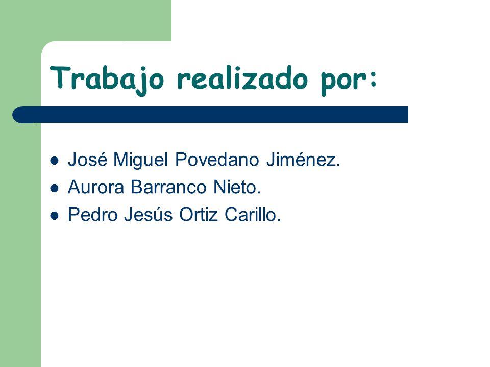Trabajo realizado por: José Miguel Povedano Jiménez. Aurora Barranco Nieto. Pedro Jesús Ortiz Carillo.