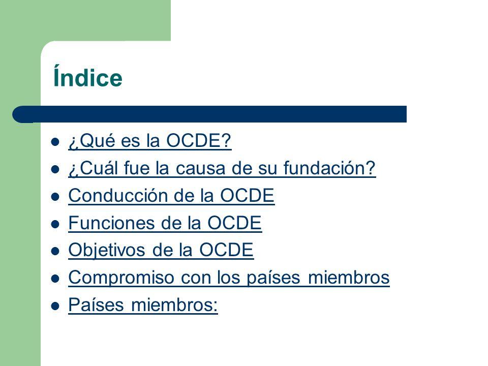 Índice ¿Qué es la OCDE? ¿Cuál fue la causa de su fundación? Conducción de la OCDE Funciones de la OCDE Objetivos de la OCDE Compromiso con los países