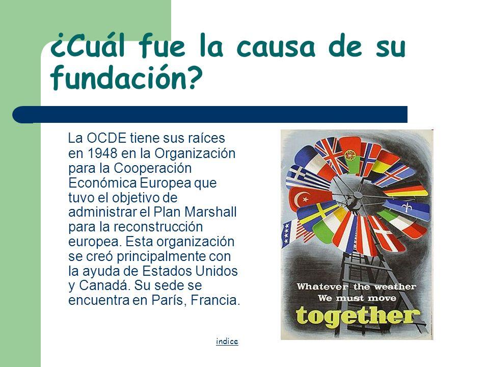 ¿Cuál fue la causa de su fundación? La OCDE tiene sus raíces en 1948 en la Organización para la Cooperación Económica Europea que tuvo el objetivo de