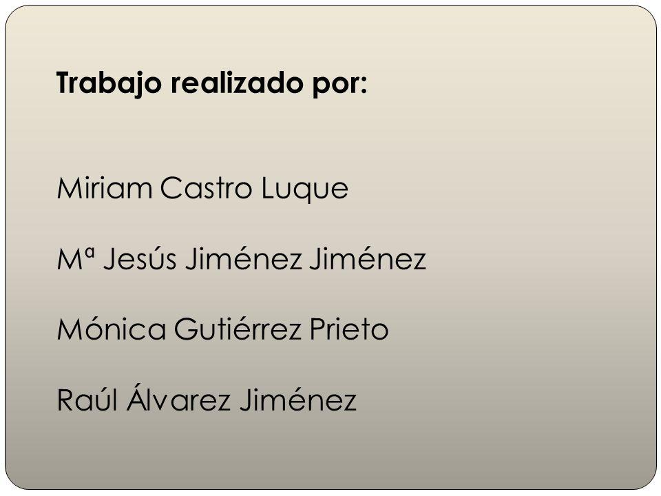 Trabajo realizado por: Miriam Castro Luque Mª Jesús Jiménez Jiménez Mónica Gutiérrez Prieto Raúl Álvarez Jiménez