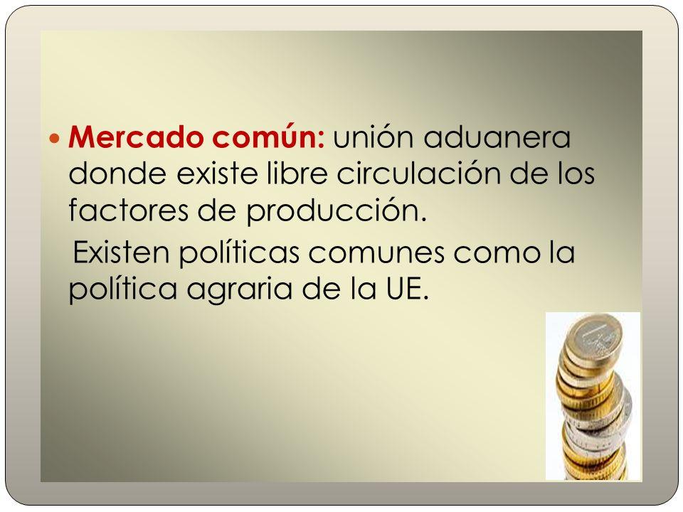 Mercado común: unión aduanera donde existe libre circulación de los factores de producción. Existen políticas comunes como la política agraria de la U