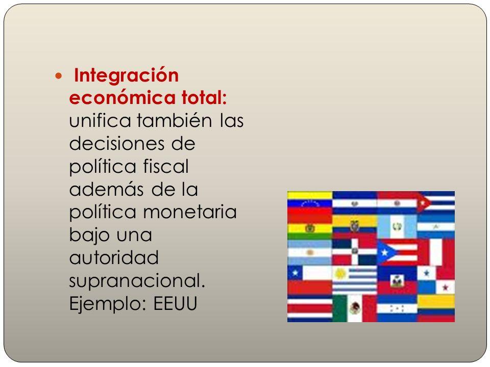 Integración económica total: unifica también las decisiones de política fiscal además de la política monetaria bajo una autoridad supranacional. Ejemp