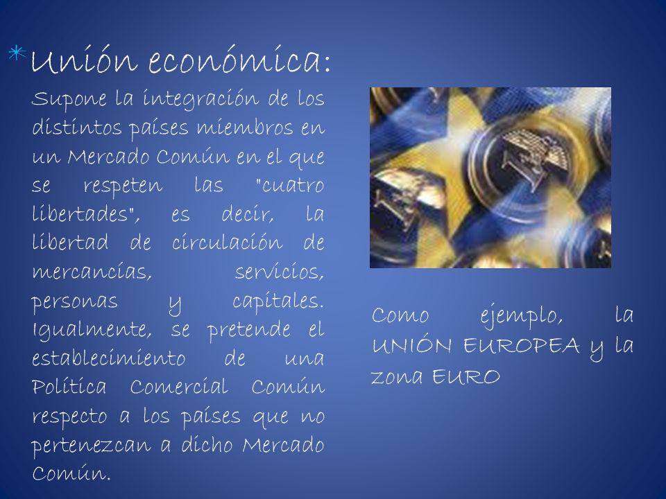 *Unión económica: Supone la integración de los distintos países miembros en un Mercado Común en el que se respeten las