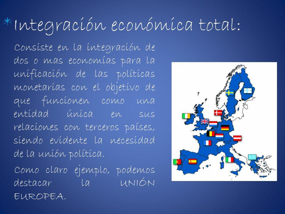 *Integración económica total: Consiste en la integración de dos o mas economías para la unificación de las políticas monetarias con el objetivo de que