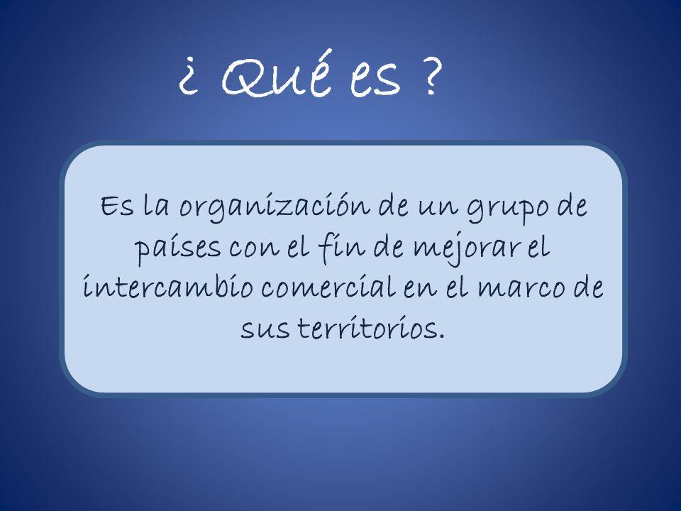 ¿ Qué es ? Es la organización de un grupo de países con el fin de mejorar el intercambio comercial en el marco de sus territorios.
