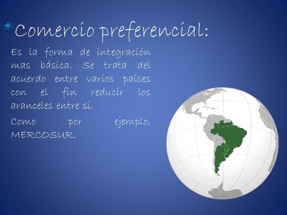 *Comercio preferencial: Es la forma de integración mas básica. Se trata del acuerdo entre varios países con el fin reducir los aranceles entre si. Com