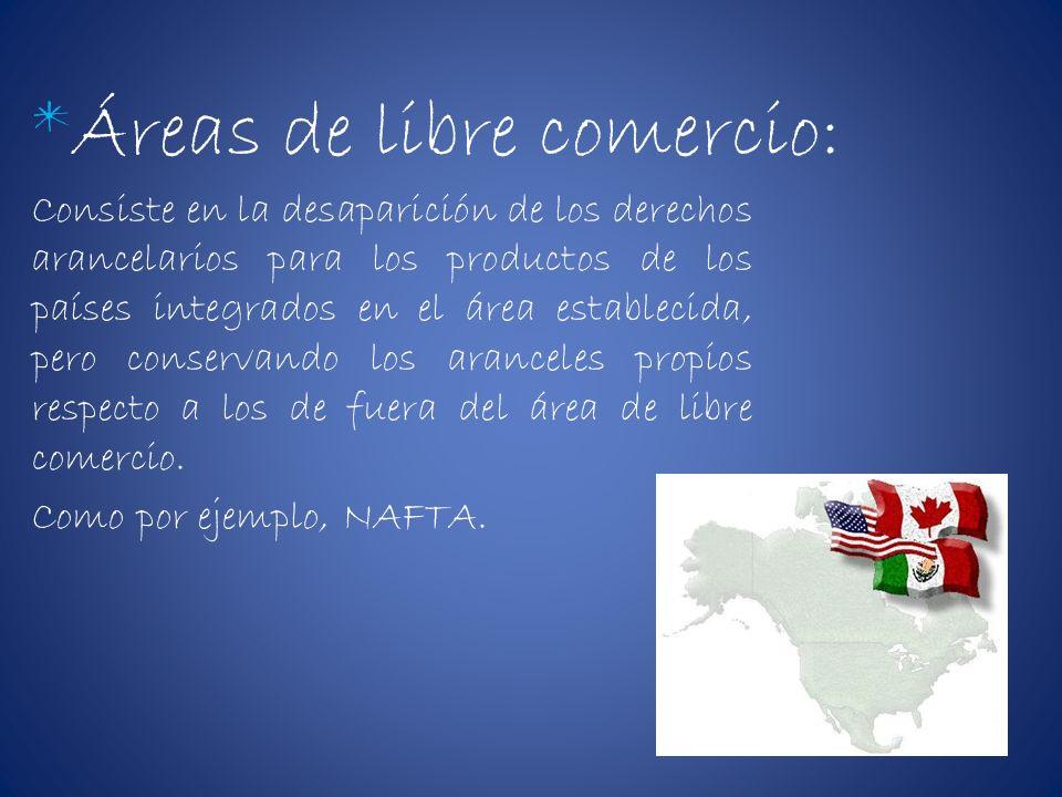 *Áreas de libre comercio: Consiste en la desaparición de los derechos arancelarios para los productos de los países integrados en el área establecida,