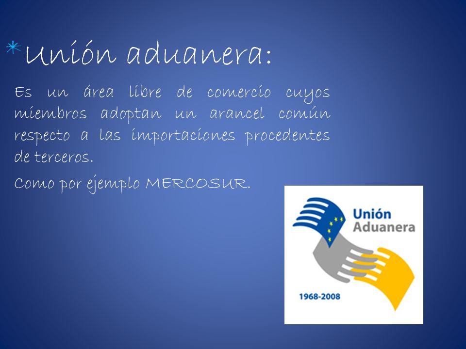 *Unión aduanera: Es un área libre de comercio cuyos miembros adoptan un arancel común respecto a las importaciones procedentes de terceros. Como por e