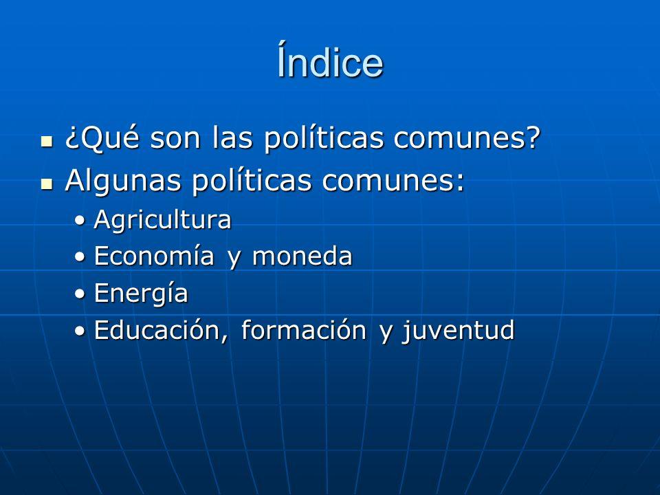 Índice ¿Qué son las políticas comunes? ¿Qué son las políticas comunes? Algunas políticas comunes: Algunas políticas comunes: AgriculturaAgricultura Ec