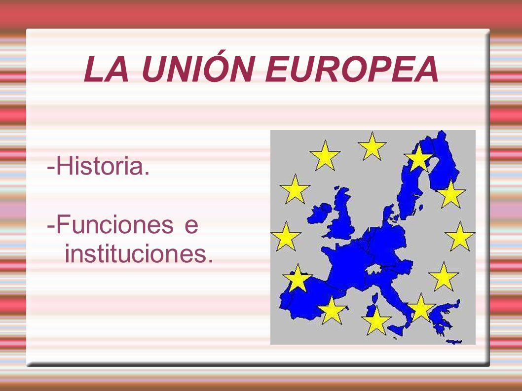 LA UNIÓN EUROPEA -Historia. -Funciones e instituciones.