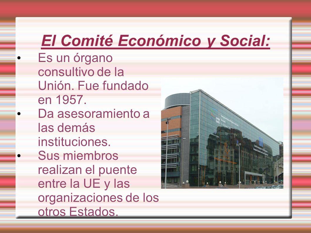 El Comité Económico y Social: Es un órgano consultivo de la Unión. Fue fundado en 1957. Da asesoramiento a las demás instituciones. Sus miembros reali