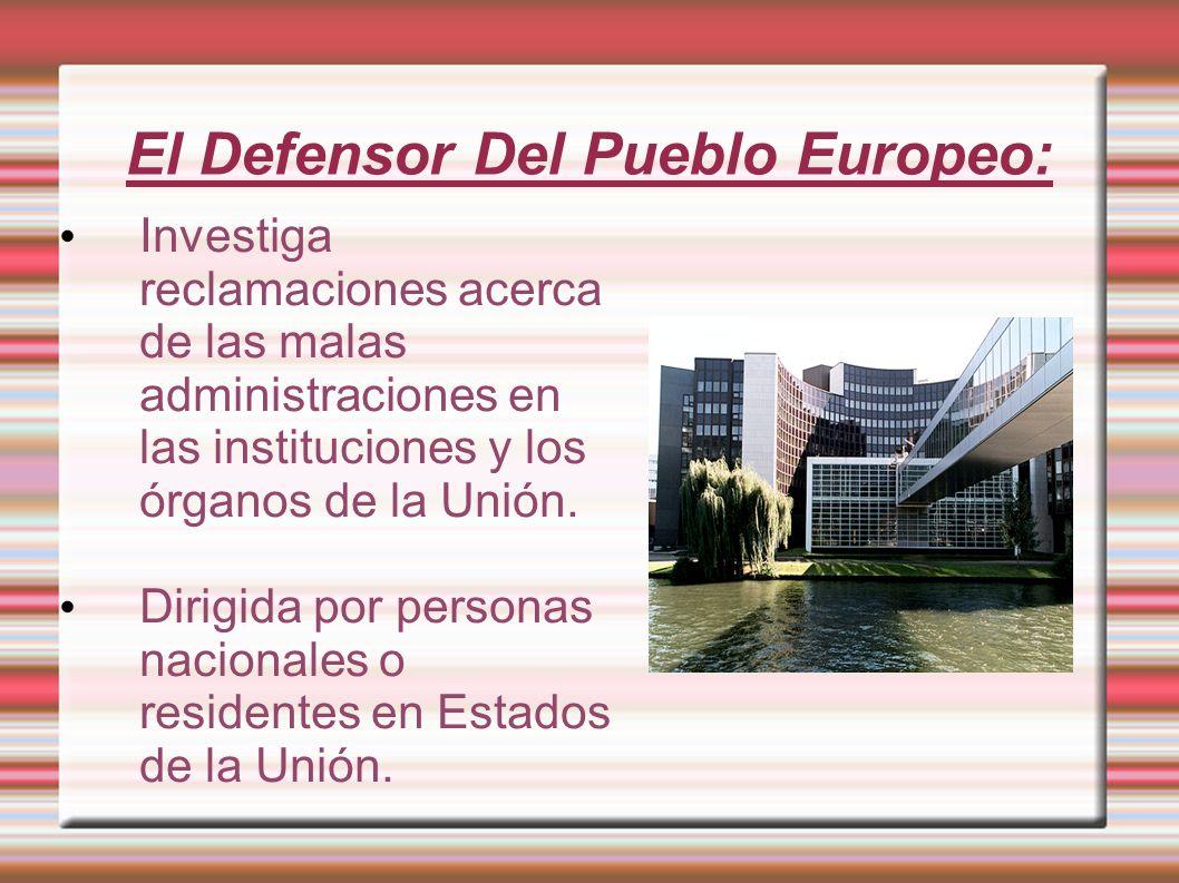 El Defensor Del Pueblo Europeo: Investiga reclamaciones acerca de las malas administraciones en las instituciones y los órganos de la Unión. Dirigida